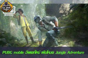 PUBG mobile อัพเดทใหม่ เพิ่มโหมด Jungle Adventure เอาใจสายชอบลุย #รีวิวเกมมือถือ
