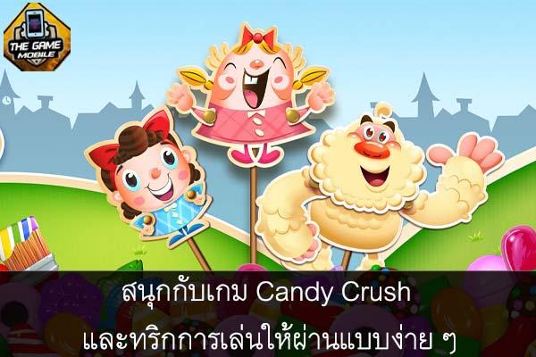 สนุกกับเกม Candy Crush และทริกการเล่นให้ผ่านแบบง่าย ๆ #แนะนำเกมมือถือ