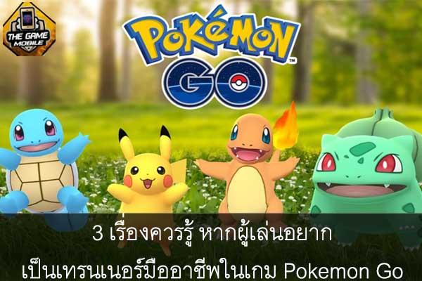3 เรื่องควรรู้ หากผู้เล่นอยากเป็นเทรนเนอร์มืออาชีพในเกม Pokemon Go #แนะนำเกมมือถือ