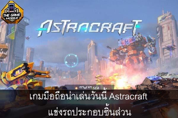 เกมมือถือน่าเล่นวันนี้ Astracraft แข่งรถประกอบชิ้นส่วน #แนะนำเกมมือถือ