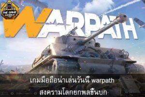เกมมือถือน่าเล่นวันนี้ warpath สงครามโลกยกพลขึ้นบก #แนะนำเกมมือถือ